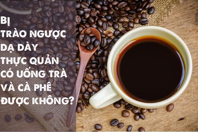 Trào ngược dạ dày thực quản và cà phê, trà có liên quan không?